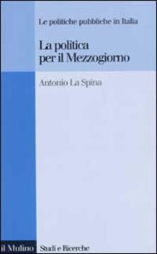 La politica per il Mezzogiorno. Le politiche pubbliche in Italia - Antonio La Spina - copertina