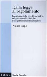 Libro Dalla legge al regolamento. Lo sviluppo della potestà normativa del Governo nella disciplina delle pubbliche amministrazioni Nicola Lupo