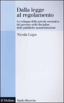 Dalla legge al regolamento. Lo sviluppo della potestà normativa del Governo nella disciplina delle pubbliche amministrazioni - Nicola Lupo - copertina