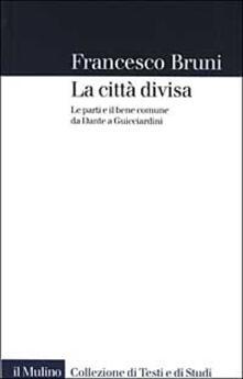 La città divisa. Le parti e il bene comune da Dante a Guicciardini - Francesco Bruni - copertina