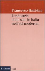 Foto Cover di L' industria della seta in Italia nell'età moderna, Libro di Francesco Battistini, edito da Il Mulino