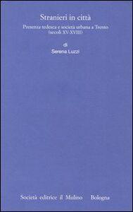 Libro Stranieri in città. Presenza tedesca e società urbana a Trento (secoli XV-XVIII) Serena Luzzi