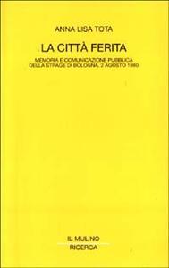 La città ferita. Memoria e comunicazione pubblica della strage di Bologna, 2 agosto 1980