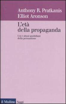 L' età della propaganda. Usi e abusi quotidiani della persuasione - Anthony Pratkanis,Elliot Aronson - copertina
