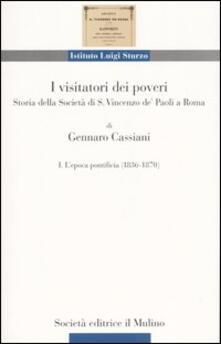 I visitatori dei poveri. Storia della società di S. Vincenzo de' Paoli a Roma. Vol. 1: L'epoca pontificia (1836-1870). - Gennaro Cassiani - copertina