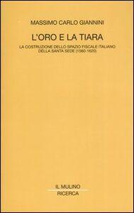 Libro L' oro e la tiara. La costruzione dello spazio fiscale italiano della Santa Sede (1560-1620) Massimo C. Giannini