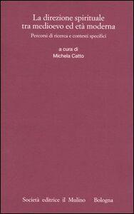 Foto Cover di La direzione spirituale tra Medioevo ed età moderna. Percorsi di ricerca e contesti specifici, Libro di  edito da Il Mulino
