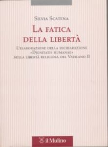 Foto Cover di La fatica della libertà. L'elaborazione delle dichiarazione «Dignitatis humanae» sulla libertà religiosa del Vaticano II, Libro di Silvia Scatena, edito da Il Mulino