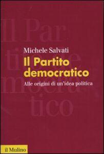 Libro Il Partito democratico. Alle origini di un'idea politica Michele Salvati