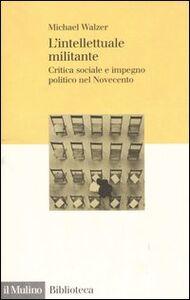 Foto Cover di L' intellettuale militante. Critica sociale e impegno politico nel Novecento, Libro di Michael Walzer, edito da Il Mulino