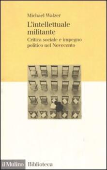 L' intellettuale militante. Critica sociale e impegno politico nel Novecento - Michael Walzer - copertina