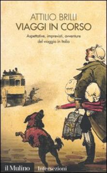 Viaggi in corso. Aspettative, imprevisti, avventure del viaggio in Italia - Attilio Brilli - copertina