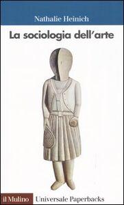 Foto Cover di La sociologia dell'arte, Libro di Nathalie Heinich, edito da Il Mulino