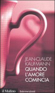 Foto Cover di Quando l'amore comincia, Libro di Jean-Claude Kaufmann, edito da Il Mulino