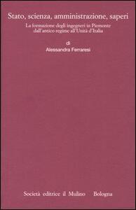 Stato, scienza, amministrazione, saperi. La formazione degli ingegneri in Piemonte dall'antico regime all'Unità d'Italia