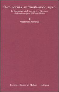 Libro Stato, scienza, amministrazione, saperi. La formazione degli ingegneri in Piemonte dall'antico regime all'Unità d'Italia Alessandra Ferraresi