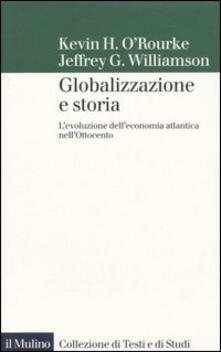 Globalizzazione e storia. L'evoluzione dell'economia atlantica nell'Ottocento - Kevin H. O'Rourke,Jeffrey G. Williamson - copertina