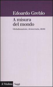 Foto Cover di A misura del mondo. Globalizzazione, democrazia, diritti, Libro di Edoardo Greblo, edito da Il Mulino
