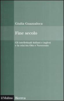 Fine secolo. Gli intellettuali italiani e inglesi e la crisi tra Otto e Novecento - Giulia Guazzaloca - copertina