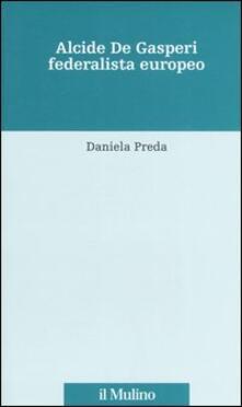 Alcide De Gasperi federalista europeo - Daniela Preda - copertina