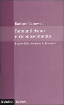 Romanticismo e riconoscimento. Figure della coscienza in Rousseau - Barbara Carnevali - copertina