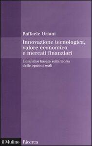 Libro Innovazione tecnologica, valore economico e mercati finanziari. Un'analisi basata sulla teoria delle opzioni reali Raffaele Oriani