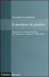 Libro Il mestiere di giudice. Magistrati e sistema giuridico tra i francesi e i Borboni (1799-1848) Carolina Castellano