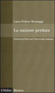 Libro La nazione perduta. Ferruccio Parri nel Novecento italiano Luca Polese Remaggi
