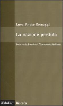 La nazione perduta. Ferruccio Parri nel Novecento italiano - Luca Polese Remaggi - copertina