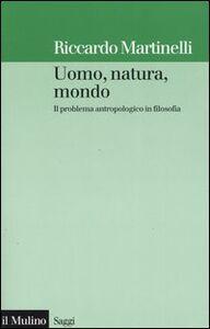 Foto Cover di Uomo, natura, mondo. Il problema antropologico in filosofia, Libro di Riccardo Martinelli, edito da Il Mulino