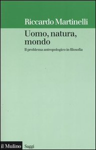 Libro Uomo, natura, mondo. Il problema antropologico in filosofia Riccardo Martinelli