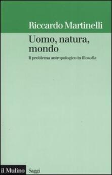 Uomo, natura, mondo. Il problema antropologico in filosofia - Riccardo Martinelli - copertina