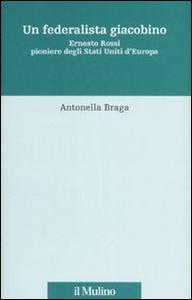 Libro Un federalista giacobino. Ernesto Rossi pioniere degli Stati Uniti d'Europa Antonella Braga