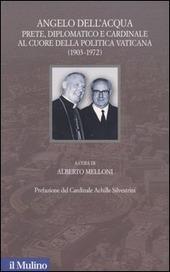 Angelo Dell'Acqua. Prete, diplomatico e cardinale al cuore della politica vaticana (1903-1972)