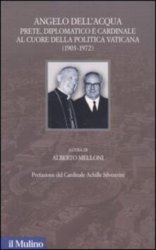Angelo Dell'Acqua. Prete, diplomatico e cardinale al cuore della politica vaticana (1903-1972) - copertina