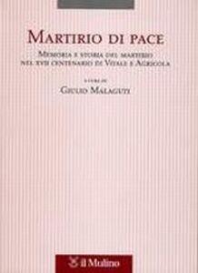 Libro Martirio di pace. Memoria e storia del martirio nel XVII centenario di Vitale e Agricola