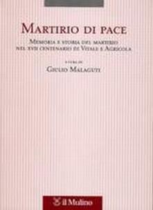 Martirio di pace. Memoria e storia del martirio nel XVII centenario di Vitale e Agricola - copertina