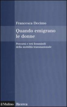 Quando emigrano le donne. Percorsi e reti femminili della mobilità transnazionale - Francesca Decimo - copertina