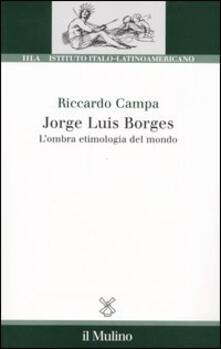 Jorge Louis Borges. L'ombra etimologia del mondo - Riccardo Campa - copertina