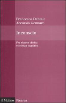 Inconscio. Fra ricerca clinica e scienza cognitiva - Accursio Gennaro,Francesco Dentale - copertina