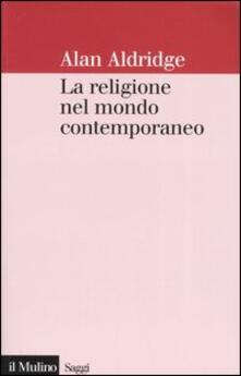 La religione nel mondo contemporaneo. Una prospettiva sociologica - Alan Aldridge - copertina