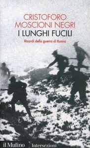 Libro I lunghi fucili. Ricordi della guerra di Russia Cristoforo Moscioni Negri