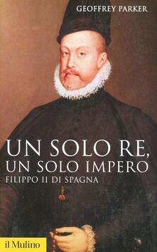 Un solo re, un solo impero. Filippo II di Spagna - Geoffrey Parker - copertina