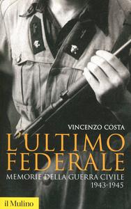 Libro L' ultimo federale. Memorie della guerra civile (1943-1945) Vincenzo Costa