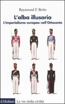 L' alba illusoria. L'imperialismo europeo nell'Ottocento - Raymond F. Betts - copertina