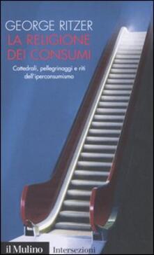 La religione dei consumi. Cattedrali, pellegrinaggi e riti dell'iperconsumismo - George Ritzer - copertina