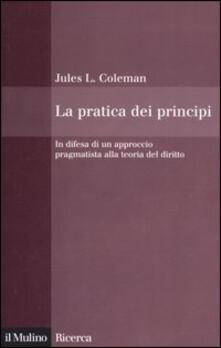 La pratica dei principi. In difesa di un approccio pragmatistico alla teoria del diritto - Jules L. Coleman - copertina
