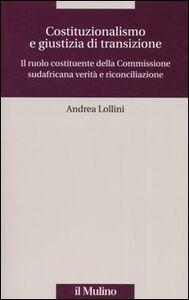 Libro Costituzionalismo e giustizia di transizione. Il ruolo costituente della Commissione sudafricana verità e riconciliazione Andrea Lollini