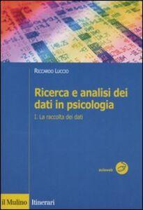Foto Cover di Ricerca e analisi dei dati in psicologia. Vol. 1: La raccolta dei dati., Libro di Riccardo Luccio, edito da Il Mulino