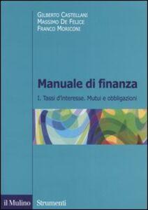 Libro Manuale di finanza. Vol. 1: Tassi d'interesse. Mutui e obbligazioni. Gilberto Castellani , Massimo De Felice , Franco Moriconi